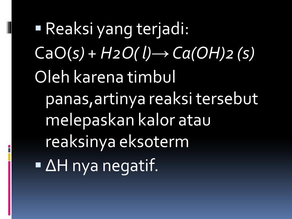  Reaksi yang terjadi: CaO(s) + H2O( l) → Ca(OH)2 (s) Oleh karena timbul panas,artinya reaksi tersebut melepaskan kalor atau reaksinya eksoterm  ΔH n