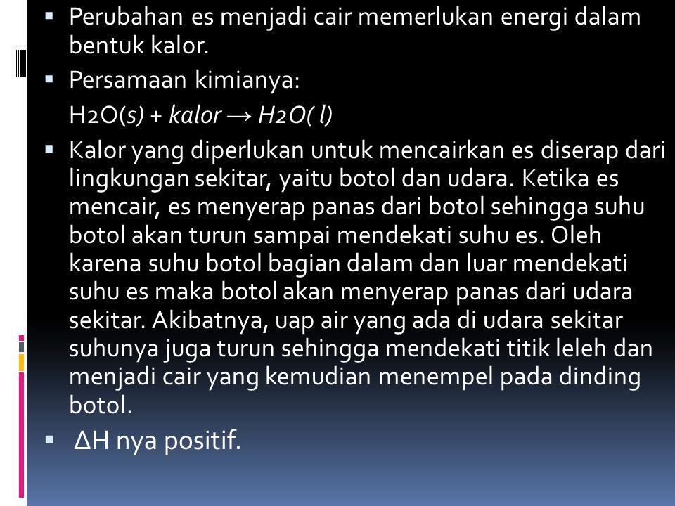  Perubahan es menjadi cair memerlukan energi dalam bentuk kalor.  Persamaan kimianya: H2O(s) + kalor → H2O( l)  Kalor yang diperlukan untuk mencair