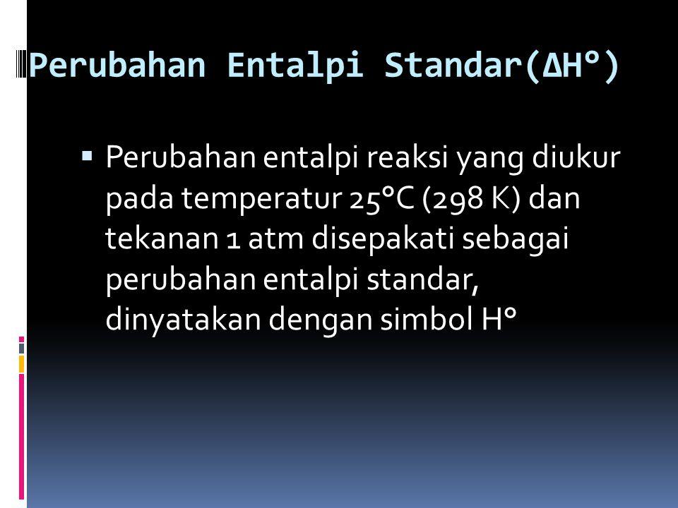 Perubahan Entalpi Standar(∆H°)  Perubahan entalpi reaksi yang diukur pada temperatur 25°C (298 K) dan tekanan 1 atm disepakati sebagai perubahan enta