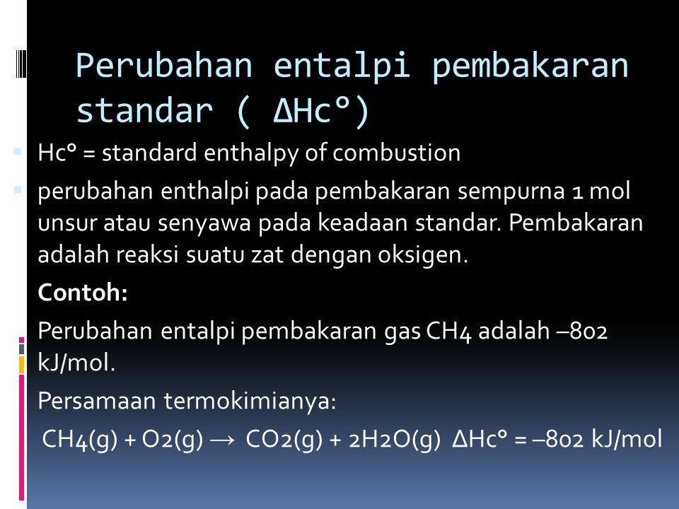 Perubahan entalpi pembakaran standar ( ∆Hc°)  Hc° = standard enthalpy of combustion  perubahan enthalpi pada pembakaran sempurna 1 mol unsur atau se
