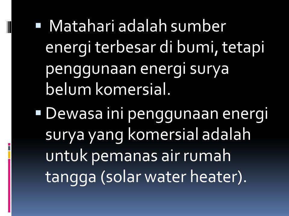  Matahari adalah sumber energi terbesar di bumi, tetapi penggunaan energi surya belum komersial.  Dewasa ini penggunaan energi surya yang komersial