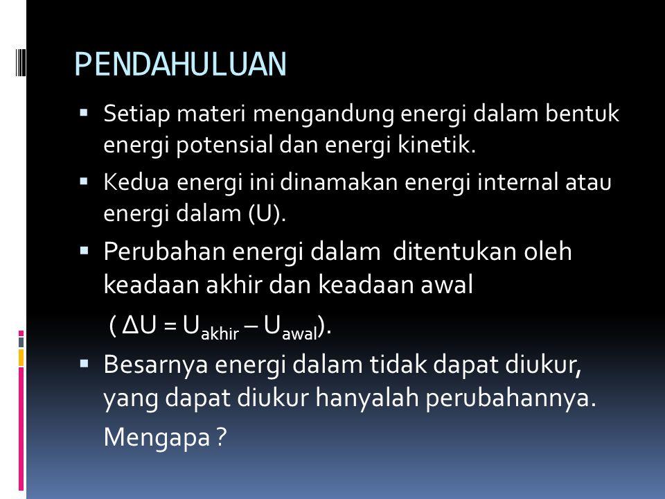 PENDAHULUAN  Setiap materi mengandung energi dalam bentuk energi potensial dan energi kinetik.  Kedua energi ini dinamakan energi internal atau ener