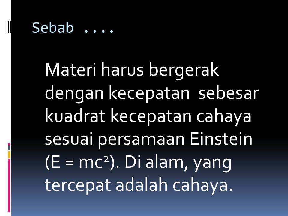 Sebab.... Materi harus bergerak dengan kecepatan sebesar kuadrat kecepatan cahaya sesuai persamaan Einstein (E = mc 2 ). Di alam, yang tercepat adalah