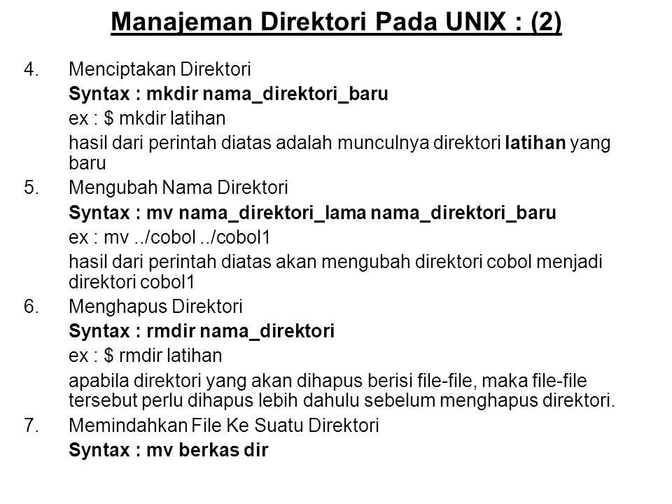 Manajeman Direktori Pada UNIX : (2) 4.Menciptakan Direktori Syntax : mkdir nama_direktori_baru ex : $ mkdir latihan hasil dari perintah diatas adalah munculnya direktori latihan yang baru 5.Mengubah Nama Direktori Syntax : mv nama_direktori_lama nama_direktori_baru ex : mv../cobol../cobol1 hasil dari perintah diatas akan mengubah direktori cobol menjadi direktori cobol1 6.Menghapus Direktori Syntax : rmdir nama_direktori ex : $ rmdir latihan apabila direktori yang akan dihapus berisi file-file, maka file-file tersebut perlu dihapus lebih dahulu sebelum menghapus direktori.