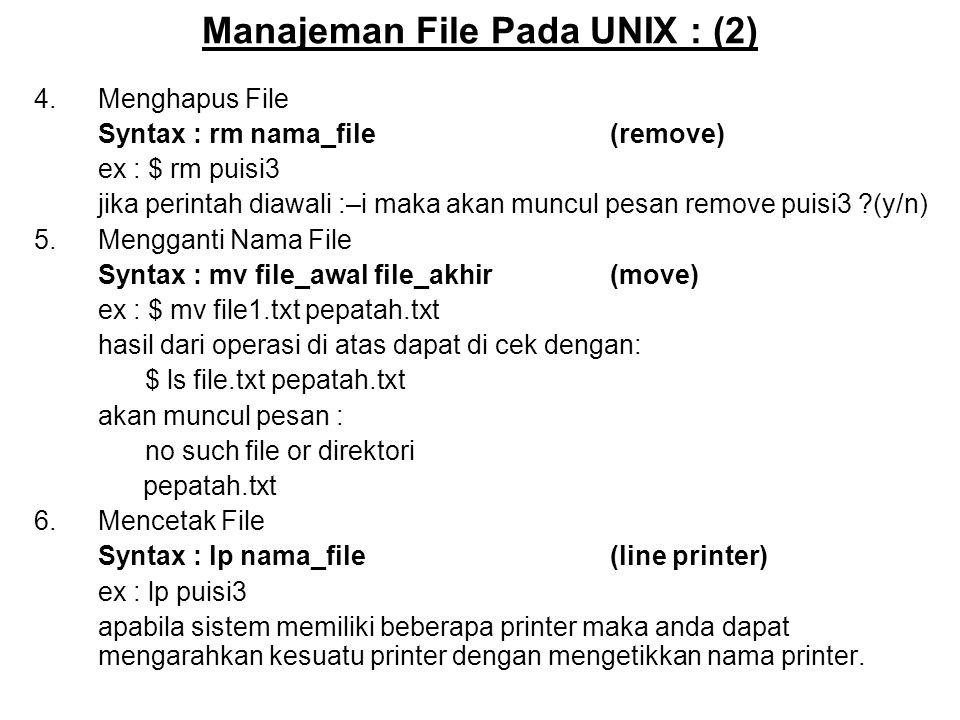 Manajeman File Pada UNIX : (2) 4.Menghapus File Syntax : rm nama_file(remove) ex : $ rm puisi3 jika perintah diawali :–i maka akan muncul pesan remove puisi3 (y/n) 5.Mengganti Nama File Syntax : mv file_awal file_akhir(move) ex : $ mv file1.txt pepatah.txt hasil dari operasi di atas dapat di cek dengan: $ ls file.txt pepatah.txt akan muncul pesan : no such file or direktori pepatah.txt 6.Mencetak File Syntax : lp nama_file(line printer) ex : lp puisi3 apabila sistem memiliki beberapa printer maka anda dapat mengarahkan kesuatu printer dengan mengetikkan nama printer.