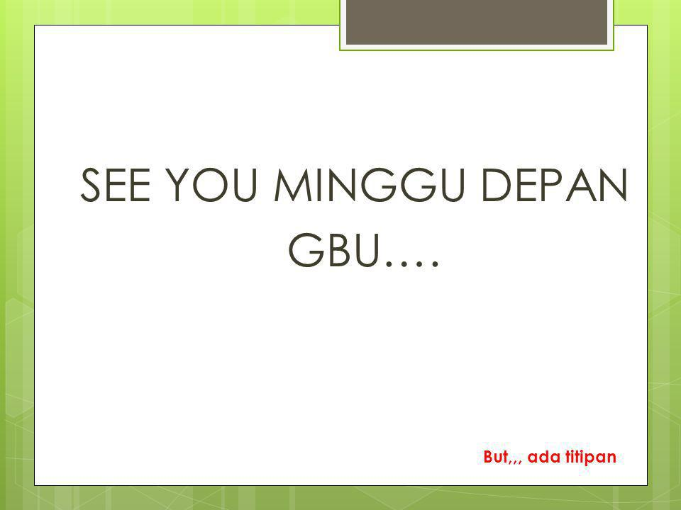 SEE YOU MINGGU DEPAN GBU…. But,,, ada titipan