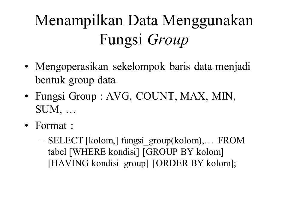 Menampilkan Data Menggunakan Fungsi Group •Mengoperasikan sekelompok baris data menjadi bentuk group data •Fungsi Group : AVG, COUNT, MAX, MIN, SUM, … •Format : –SELECT [kolom,] fungsi_group(kolom),… FROM tabel [WHERE kondisi] [GROUP BY kolom] [HAVING kondisi_group] [ORDER BY kolom];