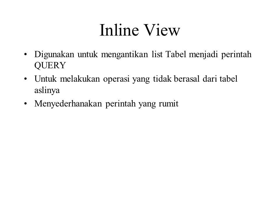 Inline View •Digunakan untuk mengantikan list Tabel menjadi perintah QUERY •Untuk melakukan operasi yang tidak berasal dari tabel aslinya •Menyederhanakan perintah yang rumit
