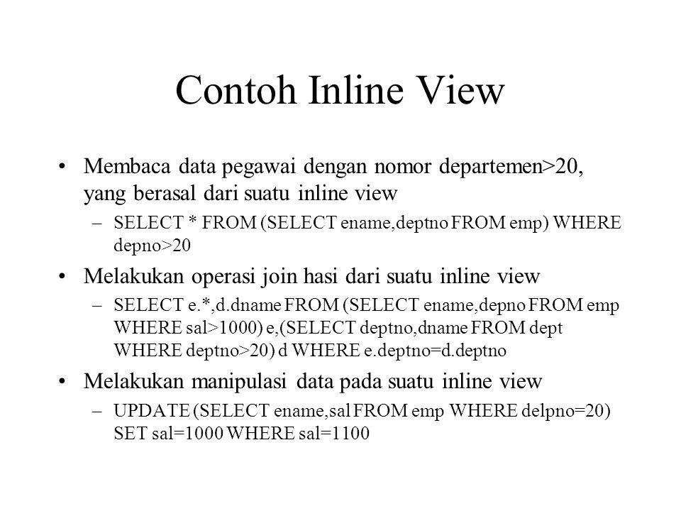 Contoh Inline View •Membaca data pegawai dengan nomor departemen>20, yang berasal dari suatu inline view –SELECT * FROM (SELECT ename,deptno FROM emp) WHERE depno>20 •Melakukan operasi join hasi dari suatu inline view –SELECT e.*,d.dname FROM (SELECT ename,depno FROM emp WHERE sal>1000) e,(SELECT deptno,dname FROM dept WHERE deptno>20) d WHERE e.deptno=d.deptno •Melakukan manipulasi data pada suatu inline view –UPDATE (SELECT ename,sal FROM emp WHERE delpno=20) SET sal=1000 WHERE sal=1100
