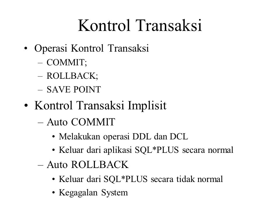 Kontrol Transaksi •Operasi Kontrol Transaksi –COMMIT; –ROLLBACK; –SAVE POINT •Kontrol Transaksi Implisit –Auto COMMIT •Melakukan operasi DDL dan DCL •Keluar dari aplikasi SQL*PLUS secara normal –Auto ROLLBACK •Keluar dari SQL*PLUS secara tidak normal •Kegagalan System