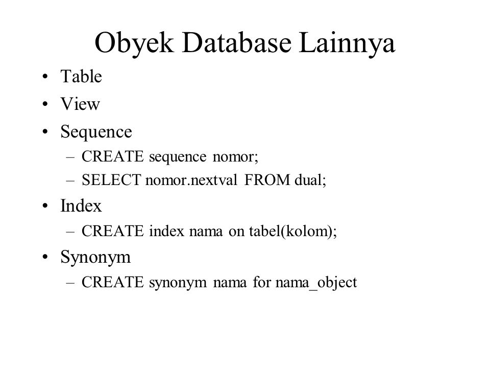 Obyek Database Lainnya •Table •View •Sequence –CREATE sequence nomor; –SELECT nomor.nextval FROM dual; •Index –CREATE index nama on tabel(kolom); •Syn