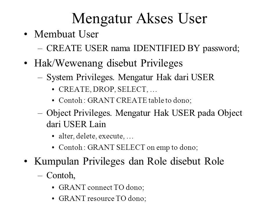 Mengatur Akses User •Membuat User –CREATE USER nama IDENTIFIED BY password; •Hak/Wewenang disebut Privileges –System Privileges.