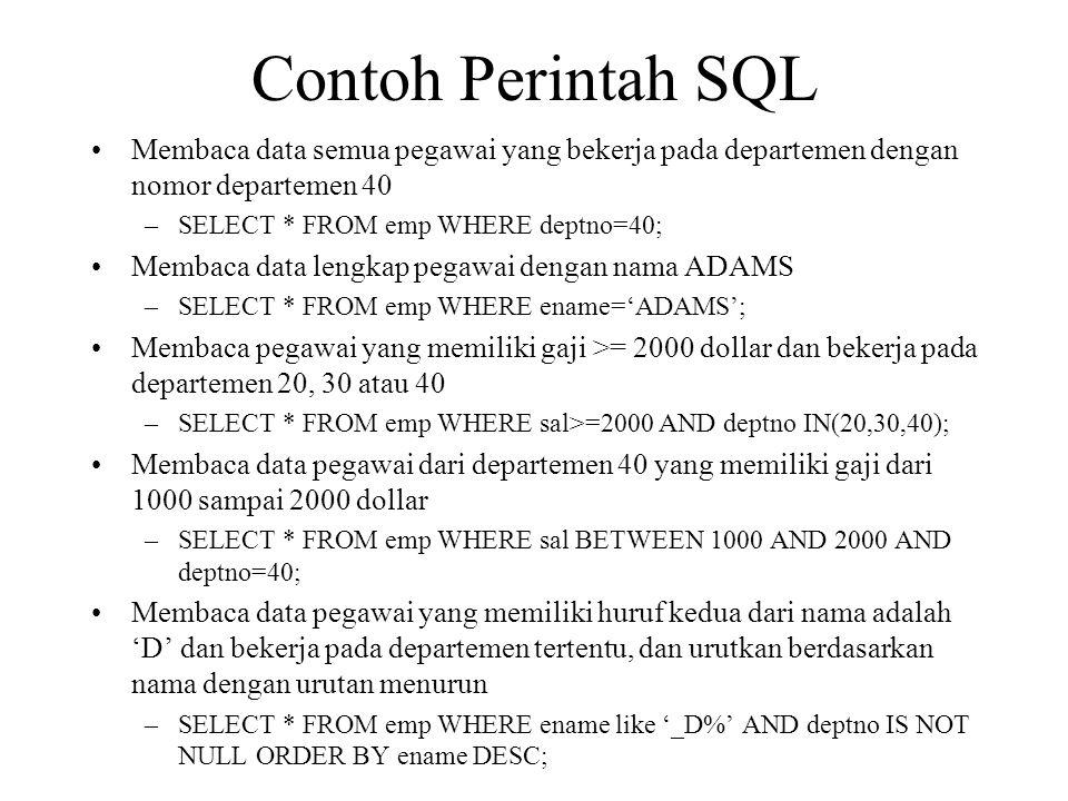 Contoh Perintah SQL •Membaca data semua pegawai yang bekerja pada departemen dengan nomor departemen 40 –SELECT * FROM emp WHERE deptno=40; •Membaca data lengkap pegawai dengan nama ADAMS –SELECT * FROM emp WHERE ename='ADAMS'; •Membaca pegawai yang memiliki gaji >= 2000 dollar dan bekerja pada departemen 20, 30 atau 40 –SELECT * FROM emp WHERE sal>=2000 AND deptno IN(20,30,40); •Membaca data pegawai dari departemen 40 yang memiliki gaji dari 1000 sampai 2000 dollar –SELECT * FROM emp WHERE sal BETWEEN 1000 AND 2000 AND deptno=40; •Membaca data pegawai yang memiliki huruf kedua dari nama adalah 'D' dan bekerja pada departemen tertentu, dan urutkan berdasarkan nama dengan urutan menurun –SELECT * FROM emp WHERE ename like '_D%' AND deptno IS NOT NULL ORDER BY ename DESC;