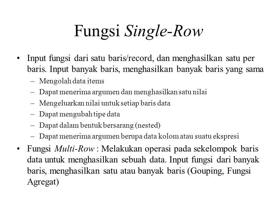 Contoh Fungsi •Umum (nvl, nvl2, decode) –SELECT nvl(deptno,0) FROM emp; •Karakter (lower, upper, initcap, concat, substr) –SELECT lower(ename) FROM emp; •Bilangan (round, trunc, mod) –SELECT sal,round(sal/100) FROM emp; •Tanggal (sysdate, add_months, round, trunc) –SELECT sysdate,sysdate+1 besok FROM dual; •Konversi implisit, atau eksplisit (to_number, to_date, to_char) –SELECT to_char(sysdate,'dd-mm-yyyy') FROM dual;