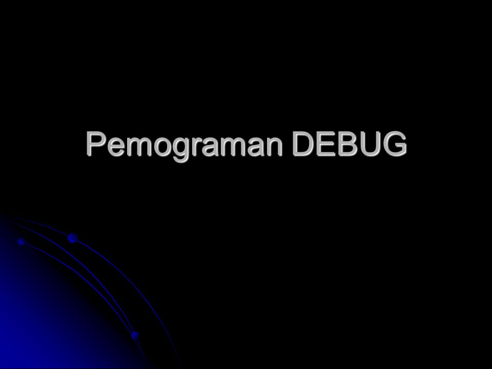 Pengertian  DeBUG berasal dari kata The BUG yg berarti KUTU  Program yg digunakan utk pelacakan sistem Komputer  Menggunakan Bahasa Mesin (Assembler) utk pemogramannya  Ditujukan langsung ke sistem Register Komputer (Memory Komputer)