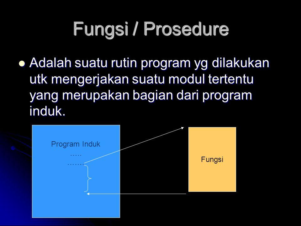 Fungsi / Prosedure  Adalah suatu rutin program yg dilakukan utk mengerjakan suatu modul tertentu yang merupakan bagian dari program induk. Program In