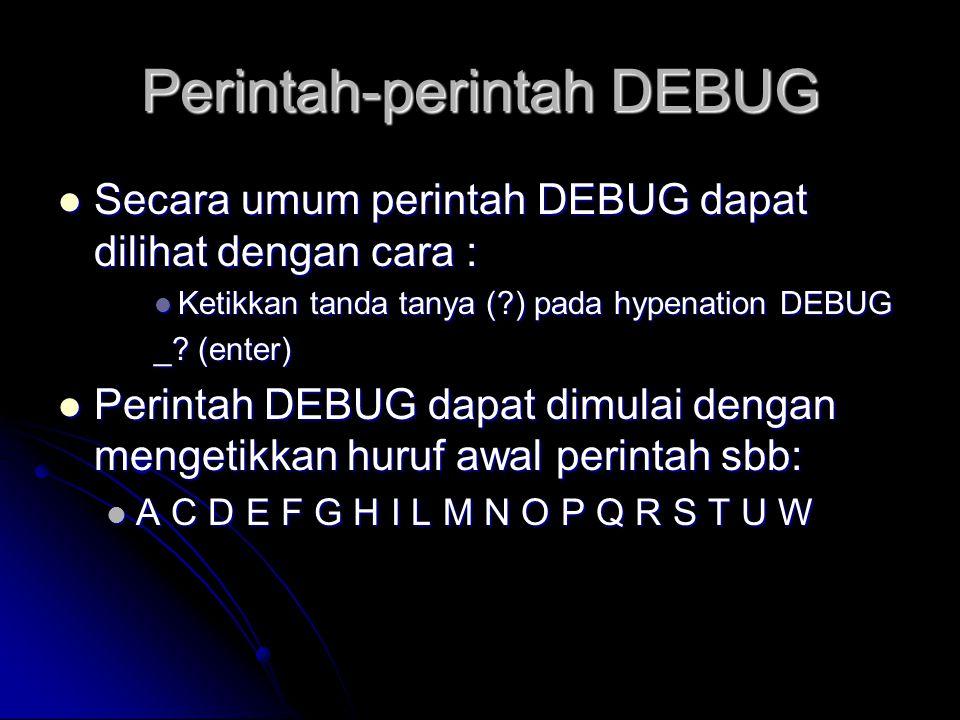 Perintah-perintah DEBUG  Secara umum perintah DEBUG dapat dilihat dengan cara :  Ketikkan tanda tanya (?) pada hypenation DEBUG _? (enter)  Perinta