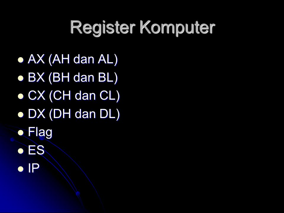 Register Komputer  AX (AH dan AL)  BX (BH dan BL)  CX (CH dan CL)  DX (DH dan DL)  Flag  ES  IP