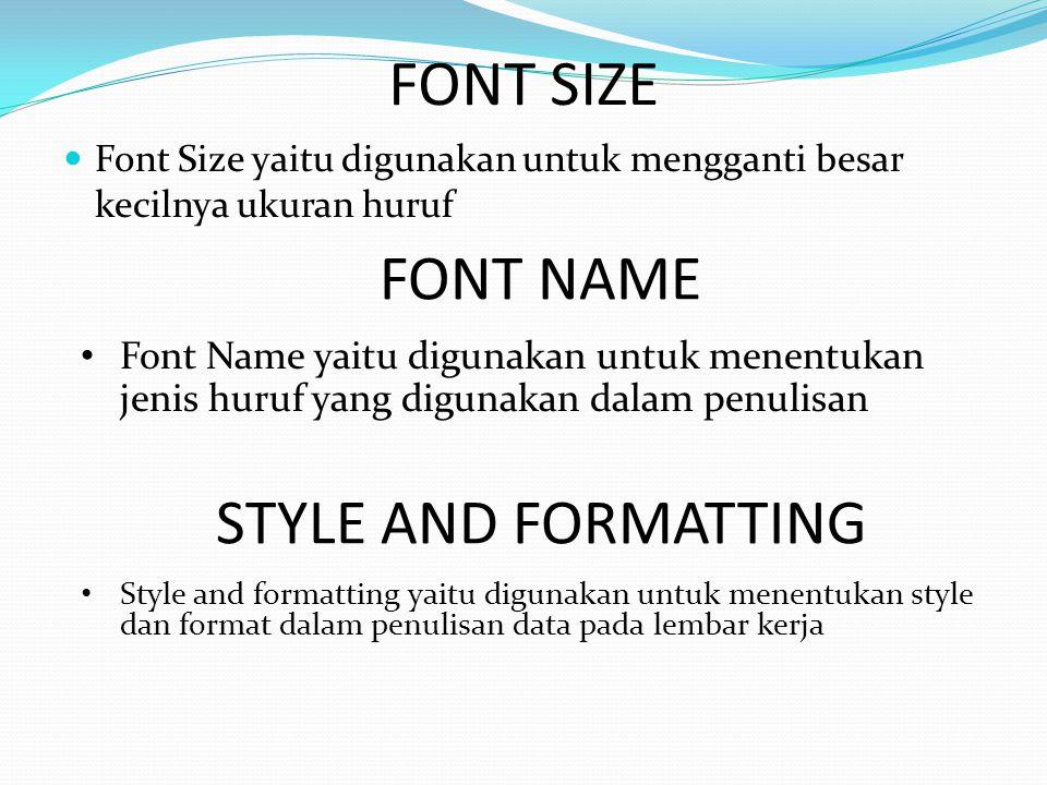 FONT SIZE  Font Size yaitu digunakan untuk mengganti besar kecilnya ukuran huruf FONT NAME • Font Name yaitu digunakan untuk menentukan jenis huruf yang digunakan dalam penulisan STYLE AND FORMATTING • Style and formatting yaitu digunakan untuk menentukan style dan format dalam penulisan data pada lembar kerja