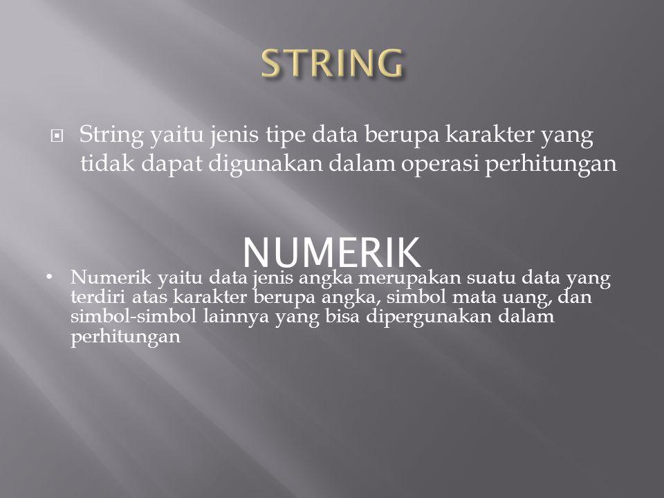  String yaitu jenis tipe data berupa karakter yang tidak dapat digunakan dalam operasi perhitungan NUMERIK • Numerik yaitu data jenis angka merupakan