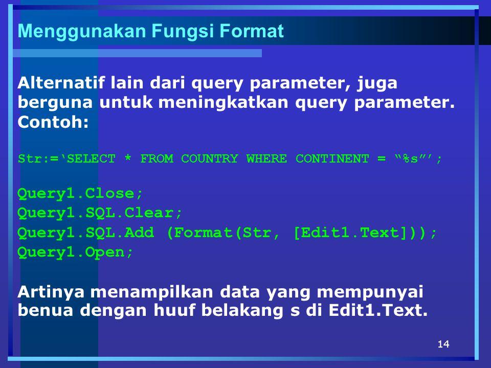 14 Menggunakan Fungsi Format Alternatif lain dari query parameter, juga berguna untuk meningkatkan query parameter. Contoh: Str:='SELECT * FROM COUNTR