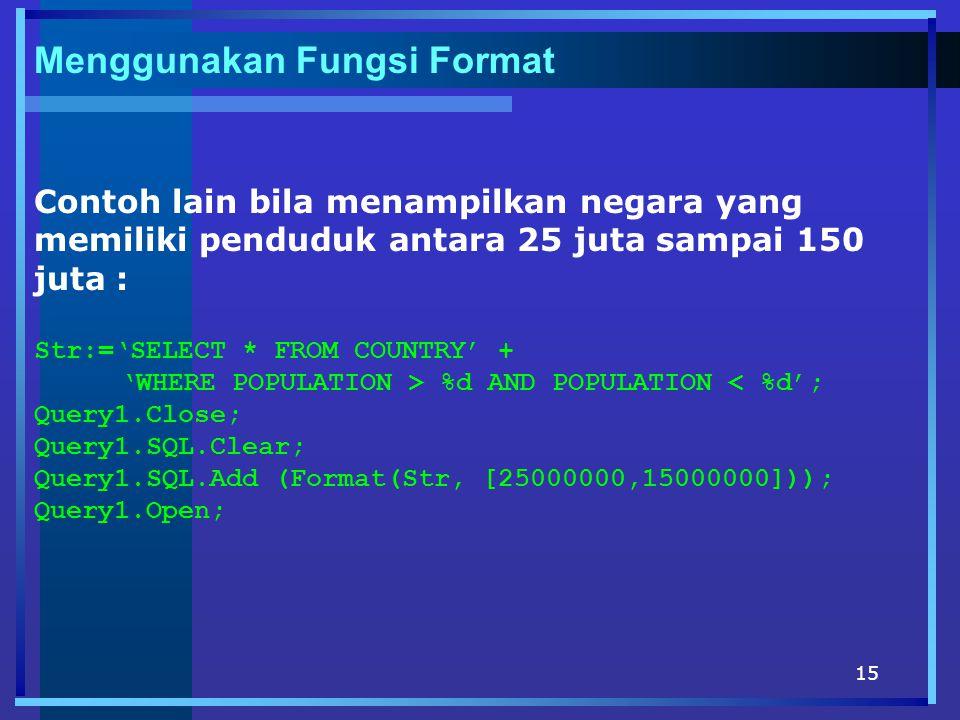 15 Menggunakan Fungsi Format Contoh lain bila menampilkan negara yang memiliki penduduk antara 25 juta sampai 150 juta : Str:='SELECT * FROM COUNTRY' + 'WHERE POPULATION > %d AND POPULATION < %d'; Query1.Close; Query1.SQL.Clear; Query1.SQL.Add (Format(Str, [25000000,15000000])); Query1.Open;