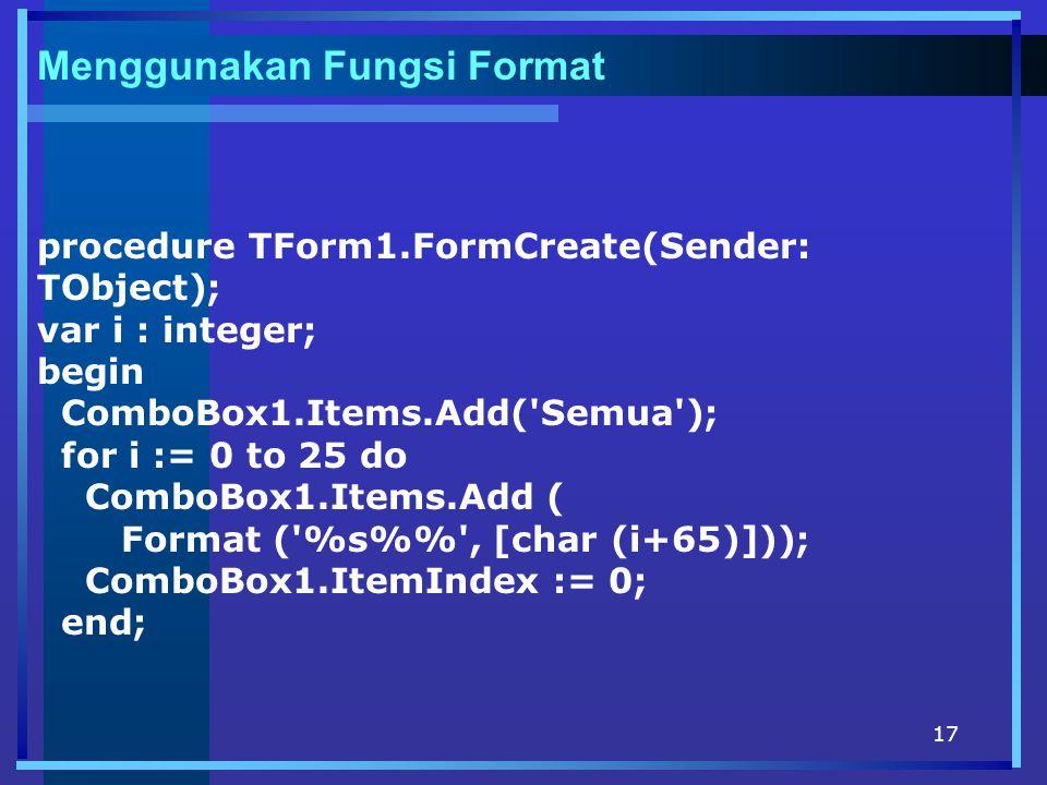 17 Menggunakan Fungsi Format procedure TForm1.FormCreate(Sender: TObject); var i : integer; begin ComboBox1.Items.Add( Semua ); for i := 0 to 25 do ComboBox1.Items.Add ( Format ( %s% , [char (i+65)])); ComboBox1.ItemIndex := 0; end;