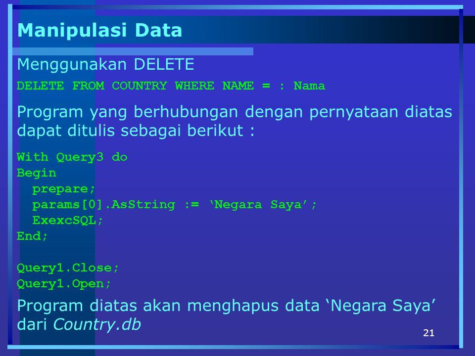21 Manipulasi Data DELETE FROM COUNTRY WHERE NAME = : Nama Menggunakan DELETE Program yang berhubungan dengan pernyataan diatas dapat ditulis sebagai berikut : With Query3 do Begin prepare; params[0].AsString := 'Negara Saya'; ExexcSQL; End; Query1.Close; Query1.Open; Program diatas akan menghapus data 'Negara Saya' dari Country.db