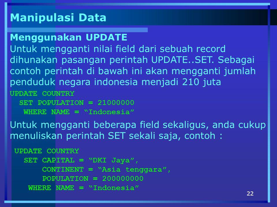22 Manipulasi Data Menggunakan UPDATE Untuk mengganti nilai field dari sebuah record dihunakan pasangan perintah UPDATE..SET. Sebagai contoh perintah