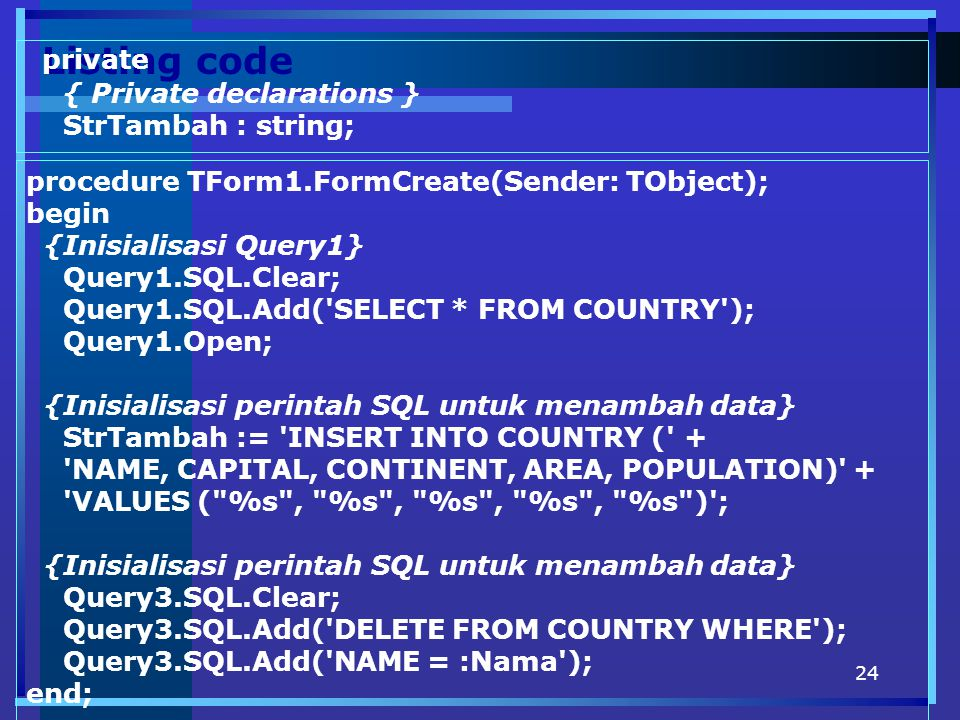 24 Listing code private { Private declarations } StrTambah : string; procedure TForm1.FormCreate(Sender: TObject); begin {Inisialisasi Query1} Query1.