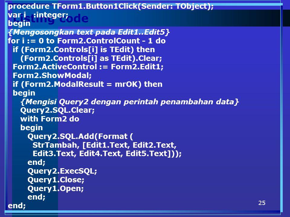 25 Listing code procedure TForm1.Button1Click(Sender: TObject); var i :integer; begin {Mengosongkan text pada Edit1..Edit5} for i := 0 to Form2.ControlCount - 1 do if (Form2.Controls[i] is TEdit) then (Form2.Controls[i] as TEdit).Clear; Form2.ActiveControl := Form2.Edit1; Form2.ShowModal; if (Form2.ModalResult = mrOK) then begin {Mengisi Query2 dengan perintah penambahan data} Query2.SQL.Clear; with Form2 do begin Query2.SQL.Add(Format ( StrTambah, [Edit1.Text, Edit2.Text, Edit3.Text, Edit4.Text, Edit5.Text])); end; Query2.ExecSQL; Query1.Close; Query1.Open; end;