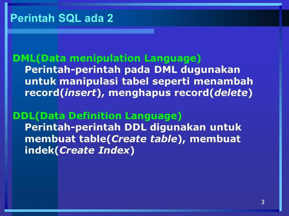3 Perintah SQL ada 2 DML(Data menipulation Language) Perintah-perintah pada DML dugunakan untuk manipulasi tabel seperti menambah record(insert), menghapus record(delete) DDL(Data Definition Language) Perintah-perintah DDL digunakan untuk membuat table(Create table), membuat indek(Create Index)