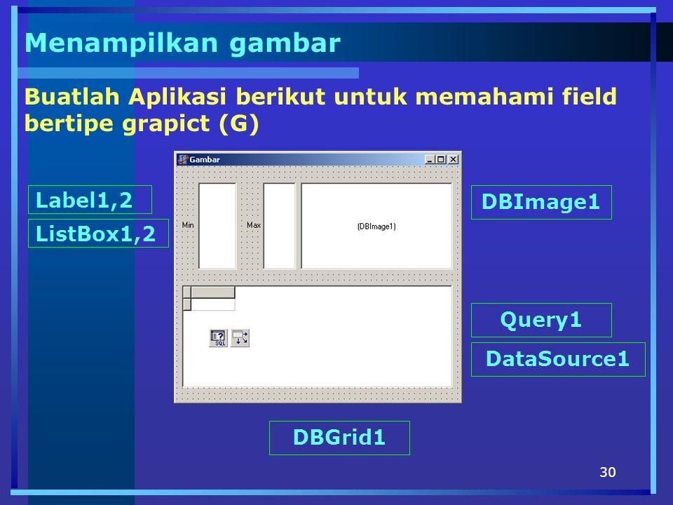 30 Menampilkan gambar Buatlah Aplikasi berikut untuk memahami field bertipe grapict (G) Label1,2 ListBox1,2 DBImage1 Query1 DataSource1 DBGrid1