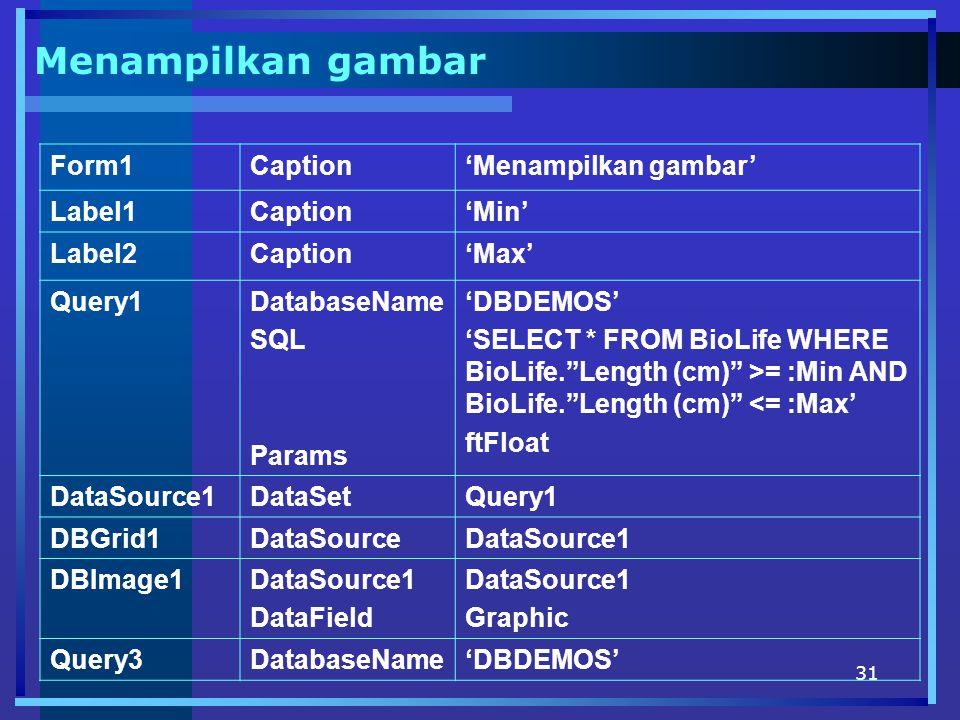 31 Menampilkan gambar Form1Caption'Menampilkan gambar' Label1Caption'Min' Label2Caption'Max' Query1DatabaseName SQL Params 'DBDEMOS' 'SELECT * FROM BioLife WHERE BioLife. Length (cm) >= :Min AND BioLife. Length (cm) <= :Max' ftFloat DataSource1DataSetQuery1 DBGrid1DataSourceDataSource1 DBImage1DataSource1 DataField DataSource1 Graphic Query3DatabaseName'DBDEMOS'