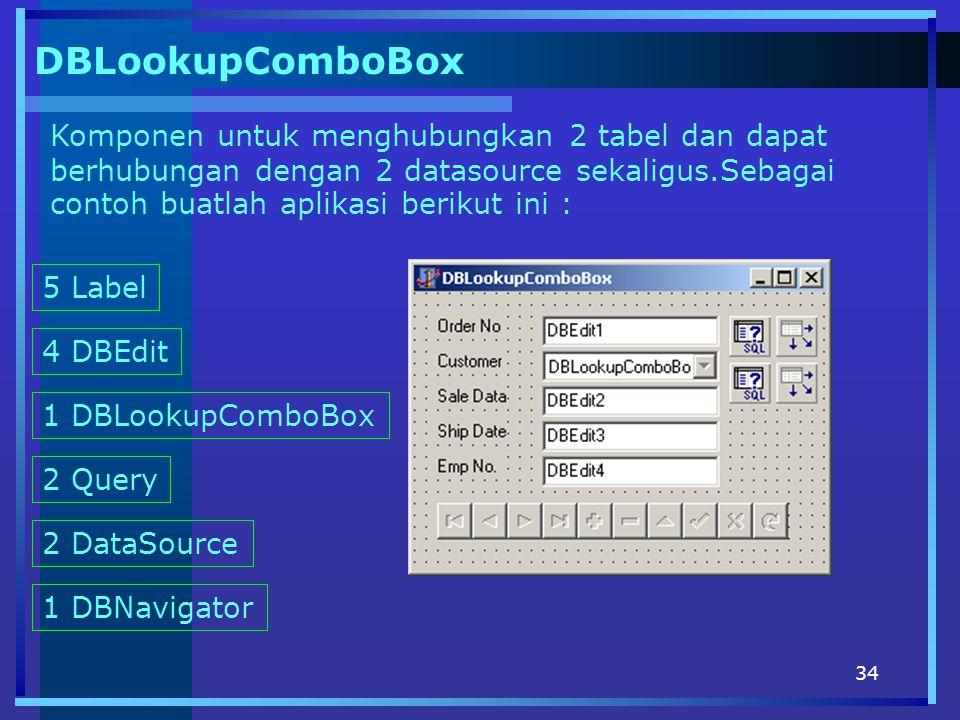 34 DBLookupComboBox Komponen untuk menghubungkan 2 tabel dan dapat berhubungan dengan 2 datasource sekaligus.Sebagai contoh buatlah aplikasi berikut ini : 5 Label 4 DBEdit 1 DBLookupComboBox 2 Query 2 DataSource 1 DBNavigator