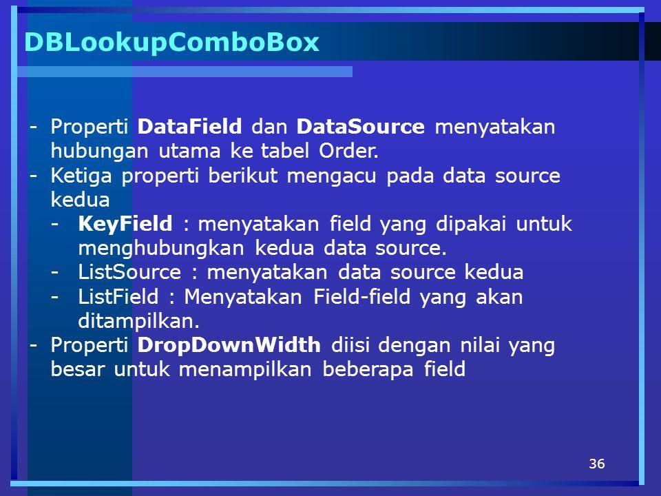 36 DBLookupComboBox -Properti DataField dan DataSource menyatakan hubungan utama ke tabel Order. -Ketiga properti berikut mengacu pada data source ked