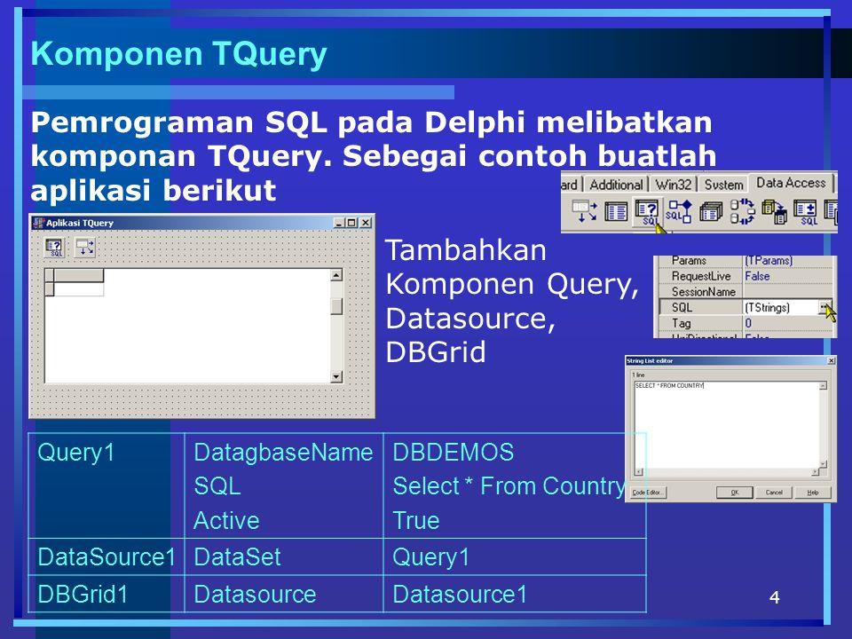 4 Komponen TQuery Pemrograman SQL pada Delphi melibatkan komponan TQuery. Sebegai contoh buatlah aplikasi berikut Tambahkan Komponen Query, Datasource