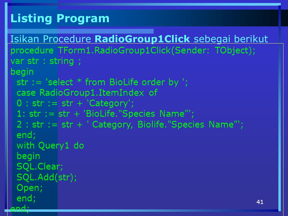 41 Listing Program Isikan Procedure RadioGroup1Click sebegai berikut procedure TForm1.RadioGroup1Click(Sender: TObject); var str : string ; begin str := select * from BioLife order by ; case RadioGroup1.ItemIndex of 0 : str := str + Category ; 1: str := str + BioLife. Species Name ; 2 : str := str + Category, Biolife. Species Name ; end; with Query1 do begin SQL.Clear; SQL.Add(str); Open; end;