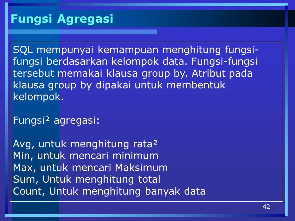 42 Fungsi Agregasi SQL mempunyai kemampuan menghitung fungsi- fungsi berdasarkan kelompok data. Fungsi-fungsi tersebut memakai klausa group by. Atribu