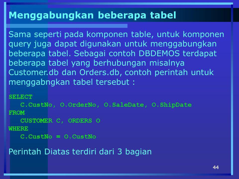 44 Menggabungkan beberapa tabel Sama seperti pada komponen table, untuk komponen query juga dapat digunakan untuk menggabungkan beberapa tabel. Sebaga