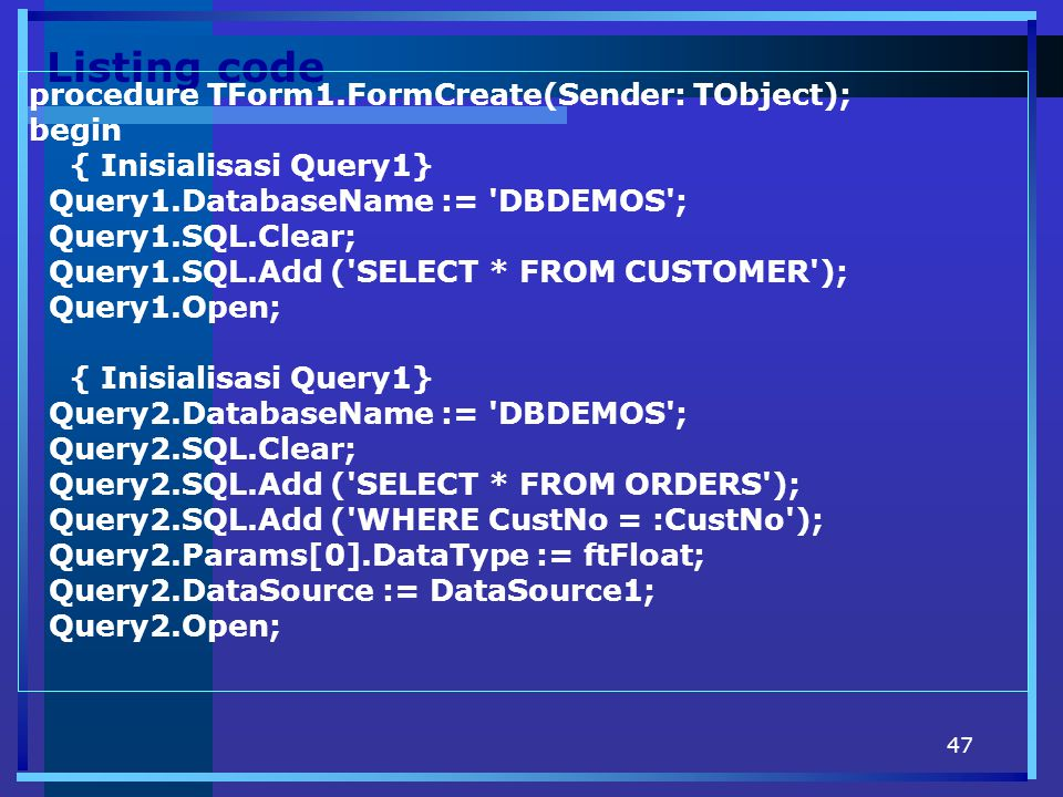 47 Listing code procedure TForm1.FormCreate(Sender: TObject); begin { Inisialisasi Query1} Query1.DatabaseName := 'DBDEMOS'; Query1.SQL.Clear; Query1.