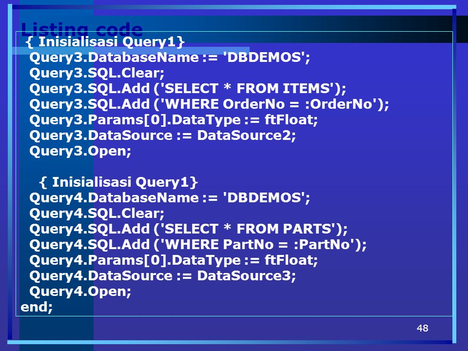 48 Listing code { Inisialisasi Query1} Query3.DatabaseName := 'DBDEMOS'; Query3.SQL.Clear; Query3.SQL.Add ('SELECT * FROM ITEMS'); Query3.SQL.Add ('WH