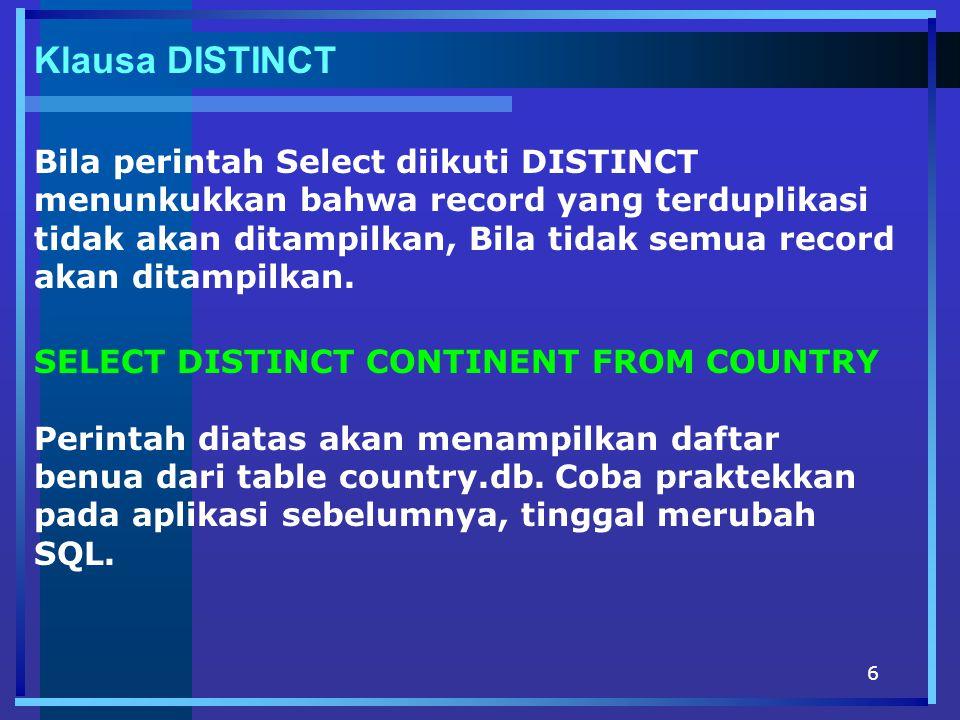 6 Klausa DISTINCT Bila perintah Select diikuti DISTINCT menunkukkan bahwa record yang terduplikasi tidak akan ditampilkan, Bila tidak semua record akan ditampilkan.