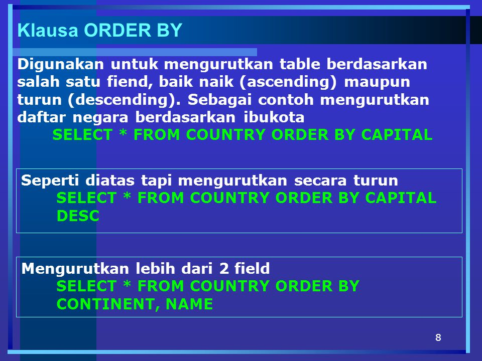 8 Klausa ORDER BY Digunakan untuk mengurutkan table berdasarkan salah satu fiend, baik naik (ascending) maupun turun (descending). Sebagai contoh meng