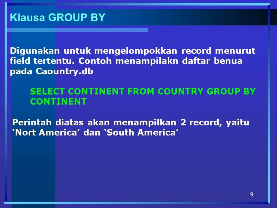 9 Klausa GROUP BY Digunakan untuk mengelompokkan record menurut field tertentu. Contoh menampilakn daftar benua pada Caountry.db SELECT CONTINENT FROM