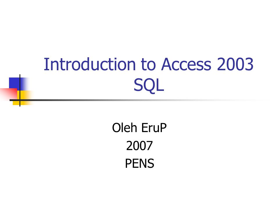 Introduction to Access 2003 SQL Oleh EruP 2007 PENS