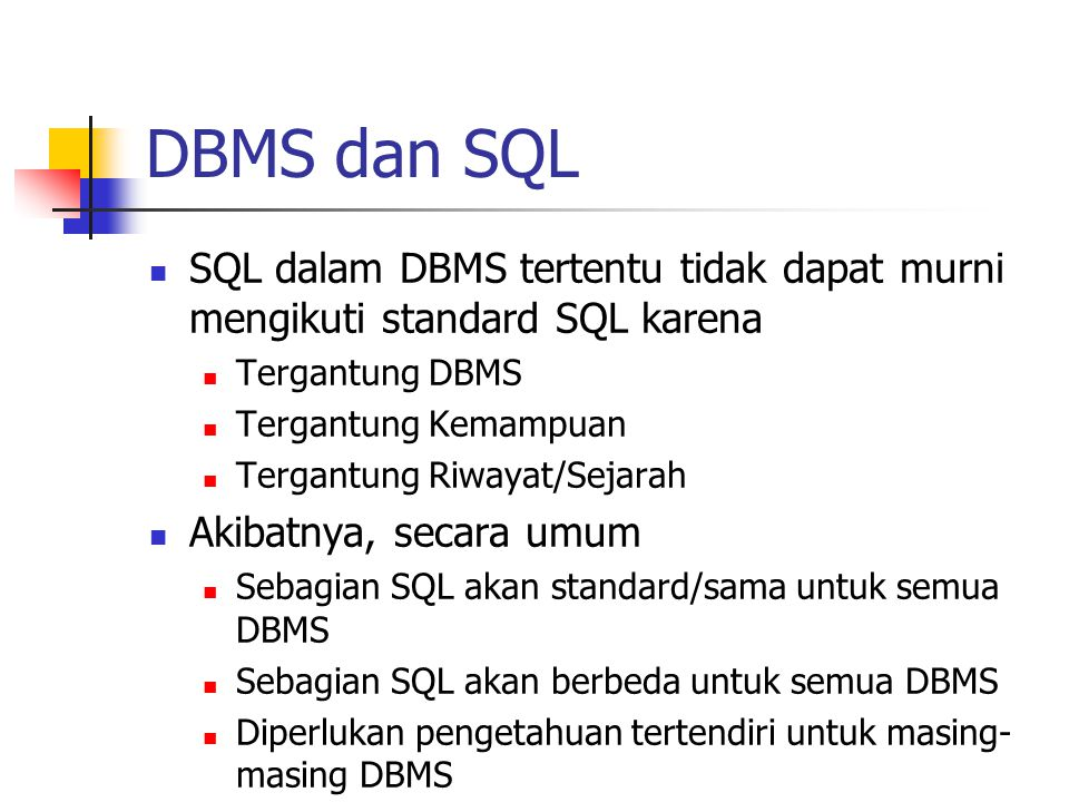 DBMS dan SQL  SQL dalam DBMS tertentu tidak dapat murni mengikuti standard SQL karena  Tergantung DBMS  Tergantung Kemampuan  Tergantung Riwayat/S