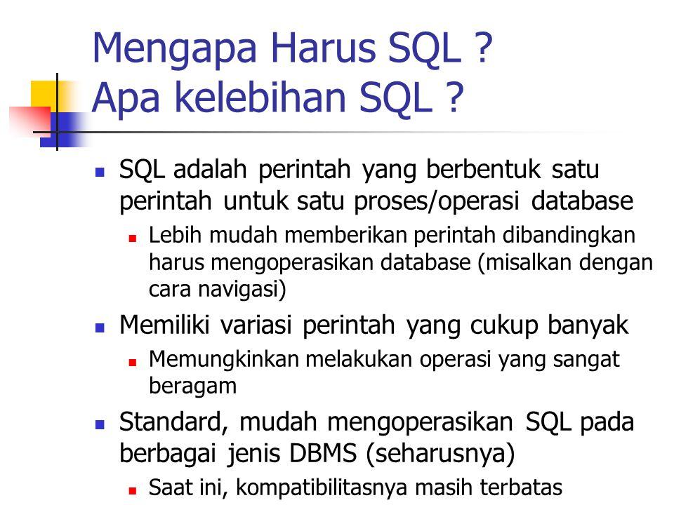 Mengapa Harus SQL ? Apa kelebihan SQL ?  SQL adalah perintah yang berbentuk satu perintah untuk satu proses/operasi database  Lebih mudah memberikan