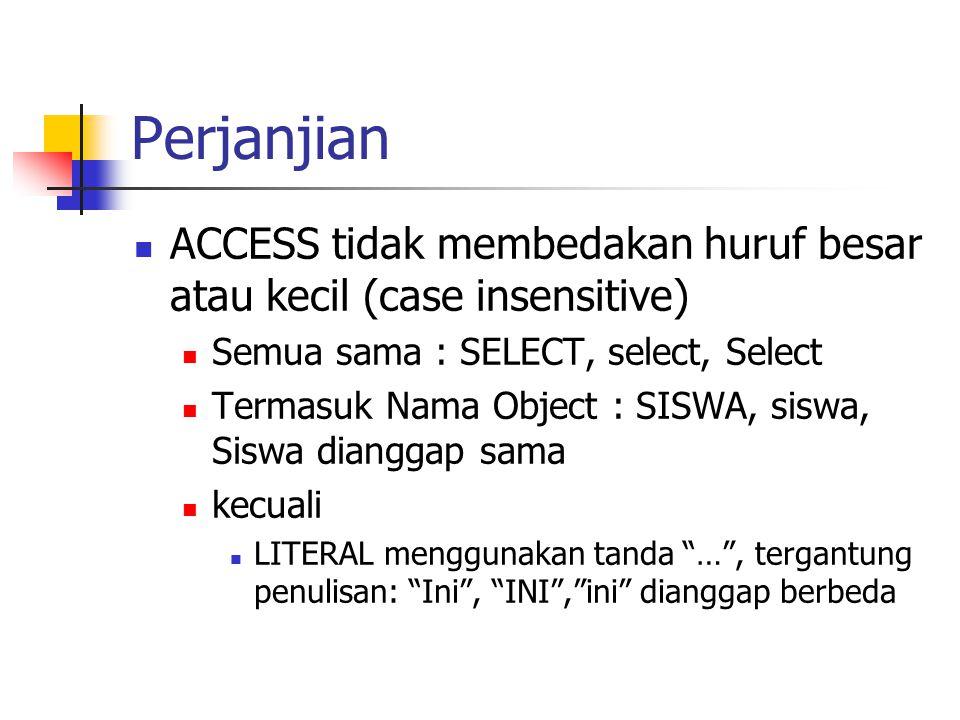 Perjanjian  ACCESS tidak membedakan huruf besar atau kecil (case insensitive)  Semua sama : SELECT, select, Select  Termasuk Nama Object : SISWA, s