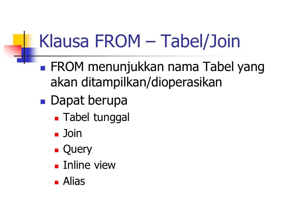 Klausa FROM – Tabel/Join  FROM menunjukkan nama Tabel yang akan ditampilkan/dioperasikan  Dapat berupa  Tabel tunggal  Join  Query  Inline view